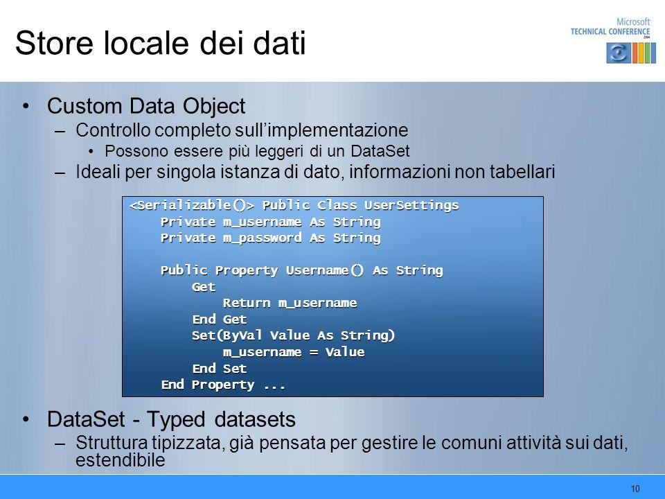 10 Store locale dei dati Custom Data Object –Controllo completo sullimplementazione Possono essere più leggeri di un DataSet –Ideali per singola istan