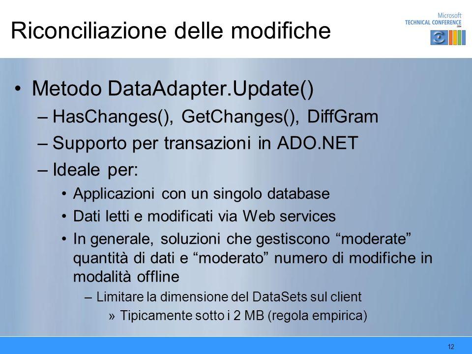 12 Riconciliazione delle modifiche Metodo DataAdapter.Update() –HasChanges(), GetChanges(), DiffGram –Supporto per transazioni in ADO.NET –Ideale per: