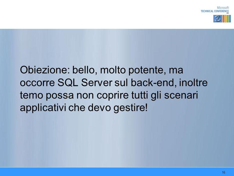 16 Obiezione: bello, molto potente, ma occorre SQL Server sul back-end, inoltre temo possa non coprire tutti gli scenari applicativi che devo gestire!