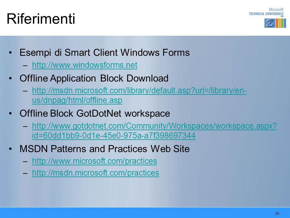 39 Riferimenti Esempi di Smart Client Windows Forms –http://www.windowsforms.nethttp://www.windowsforms.net Offline Application Block Download –http:/