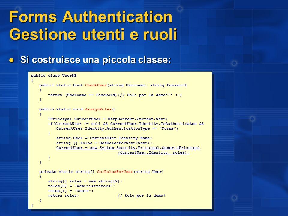 Principal e Identity La sicurezza basata sui ruoli secondo il framework IIdentity rappresenta l identità di un utente WindowsIdentity, FormsIdentity, PassportIdentity, GenericIdentity IIdentity rappresenta l identità di un utente WindowsIdentity, FormsIdentity, PassportIdentity, GenericIdentity IPrincipal contiene l Identity e i ruoli WindowsPrincipal, GenericPrincipal IPrincipal contiene l Identity e i ruoli WindowsPrincipal, GenericPrincipal AuthenticationType IsAuthenticated Name String.