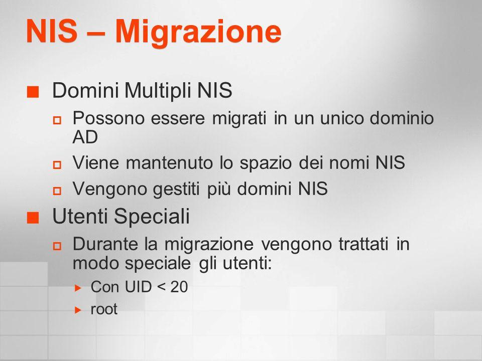 NIS – Migrazione Domini Multipli NIS Possono essere migrati in un unico dominio AD Viene mantenuto lo spazio dei nomi NIS Vengono gestiti più domini NIS Utenti Speciali Durante la migrazione vengono trattati in modo speciale gli utenti: Con UID < 20 root