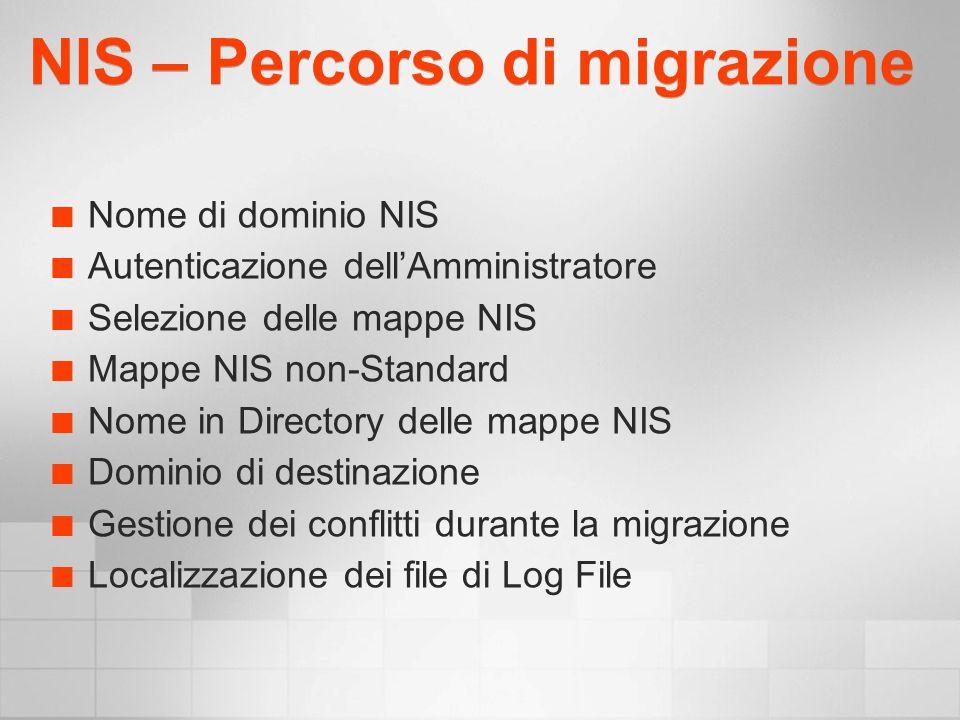 NIS – Percorso di migrazione Nome di dominio NIS Autenticazione dellAmministratore Selezione delle mappe NIS Mappe NIS non-Standard Nome in Directory delle mappe NIS Dominio di destinazione Gestione dei conflitti durante la migrazione Localizzazione dei file di Log File