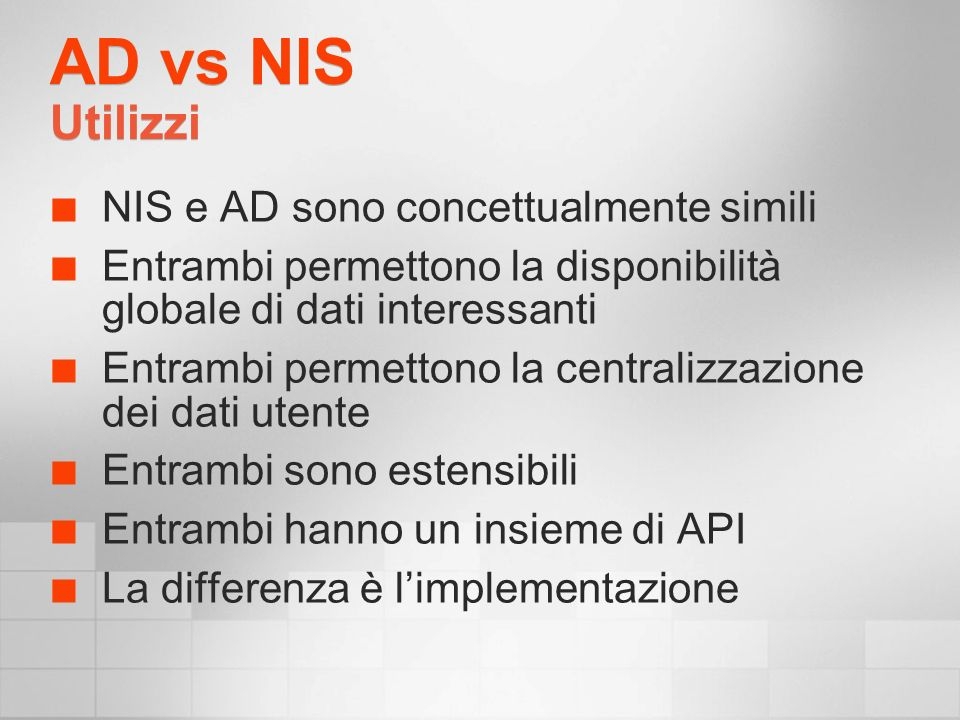 AD vs NIS Utilizzi NIS e AD sono concettualmente simili Entrambi permettono la disponibilità globale di dati interessanti Entrambi permettono la centralizzazione dei dati utente Entrambi sono estensibili Entrambi hanno un insieme di API La differenza è limplementazione