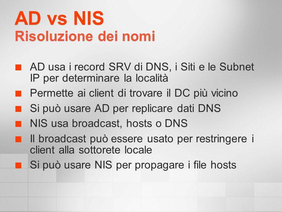 AD vs NIS Risoluzione dei nomi AD usa i record SRV di DNS, i Siti e le Subnet IP per determinare la località Permette ai client di trovare il DC più vicino Si può usare AD per replicare dati DNS NIS usa broadcast, hosts o DNS Il broadcast può essere usato per restringere i client alla sottorete locale Si può usare NIS per propagare i file hosts