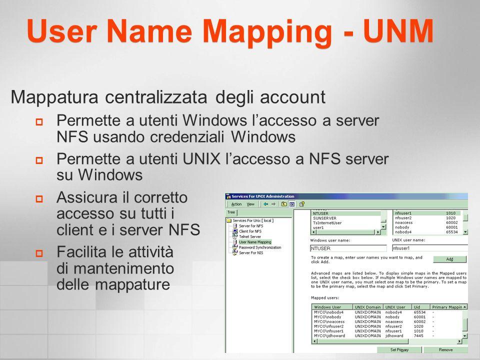 User Name Mapping - UNM Mappatura centralizzata degli account Permette a utenti Windows laccesso a server NFS usando credenziali Windows Permette a utenti UNIX laccesso a NFS server su Windows Assicura il corretto accesso su tutti i client e i server NFS Facilita le attività di mantenimento delle mappature