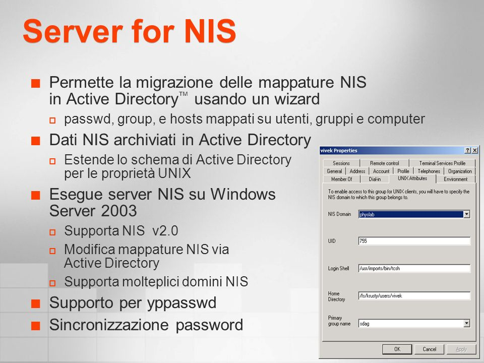 Server for NIS Permette la migrazione delle mappature NIS in Active Directory usando un wizard passwd, group, e hosts mappati su utenti, gruppi e computer Dati NIS archiviati in Active Directory Estende lo schema di Active Directory per le proprietà UNIX Esegue server NIS su Windows Server 2003 Supporta NIS v2.0 Modifica mappature NIS via Active Directory Supporta molteplici domini NIS Supporto per yppasswd Sincronizzazione password