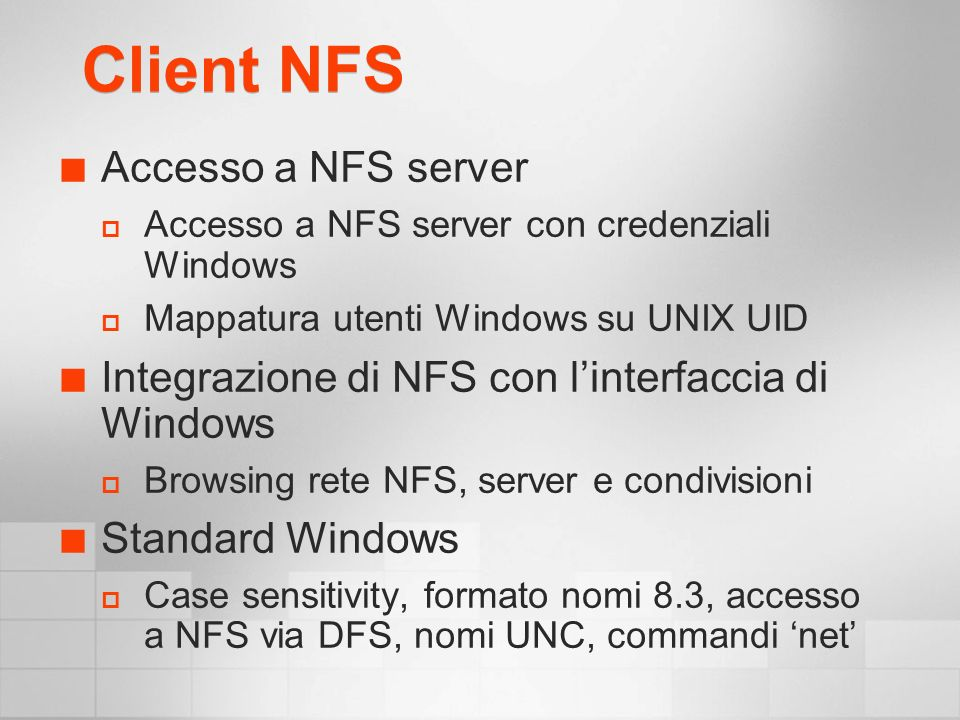 Client NFS Accesso a NFS server Accesso a NFS server con credenziali Windows Mappatura utenti Windows su UNIX UID Integrazione di NFS con linterfaccia di Windows Browsing rete NFS, server e condivisioni Standard Windows Case sensitivity, formato nomi 8.3, accesso a NFS via DFS, nomi UNC, commandi net