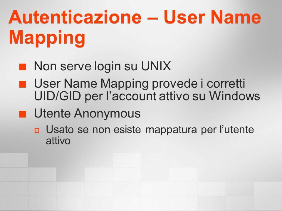 Autenticazione – User Name Mapping Non serve login su UNIX User Name Mapping provede i corretti UID/GID per laccount attivo su Windows Utente Anonymous Usato se non esiste mappatura per lutente attivo