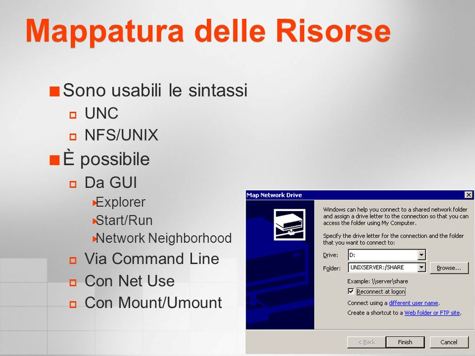 Mappatura delle Risorse Sono usabili le sintassi UNC NFS/UNIX È possibile Da GUI Explorer Start/Run Network Neighborhood Via Command Line Con Net Use Con Mount/Umount