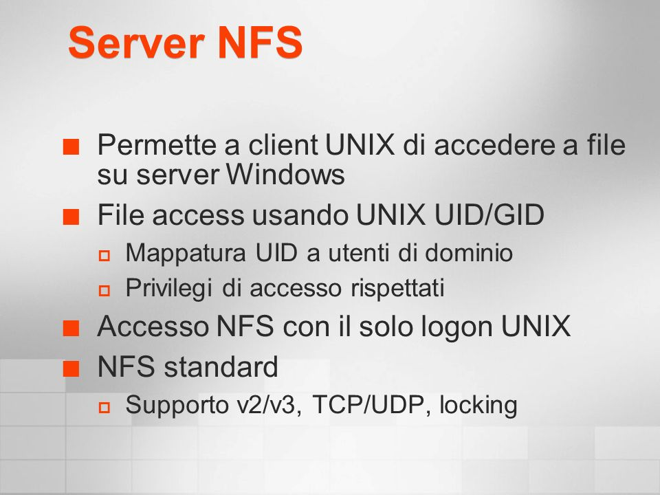 Server NFS Permette a client UNIX di accedere a file su server Windows File access usando UNIX UID/GID Mappatura UID a utenti di dominio Privilegi di accesso rispettati Accesso NFS con il solo logon UNIX NFS standard Supporto v2/v3, TCP/UDP, locking