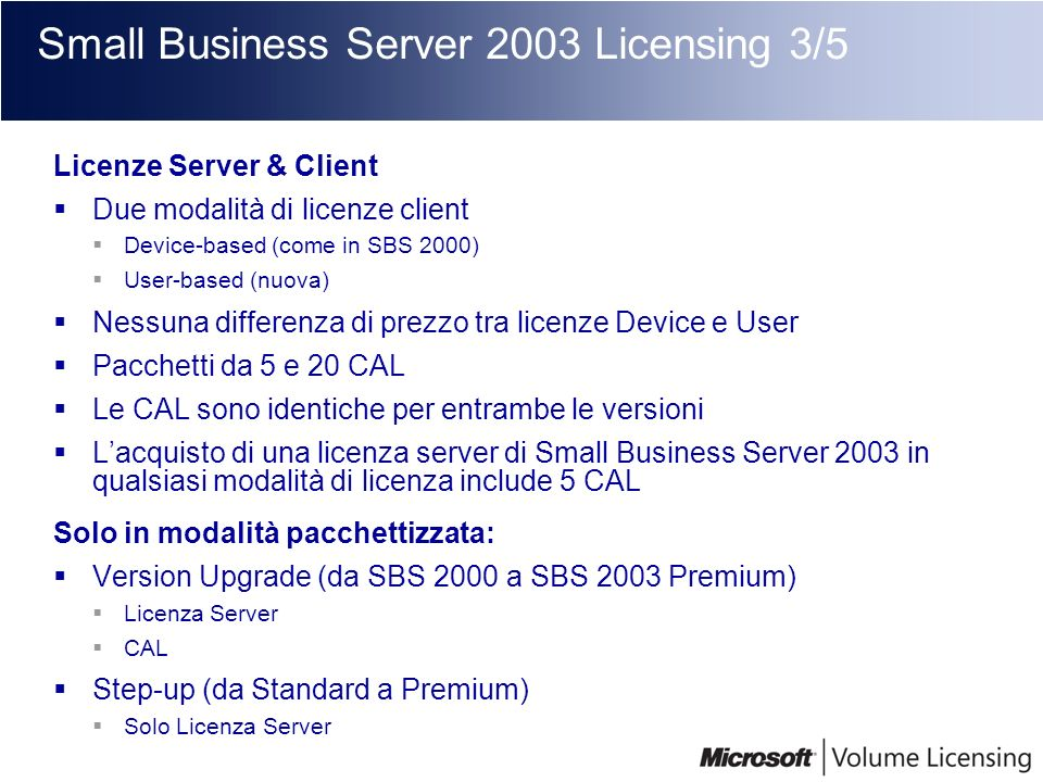 Small Business Server 2003 Licensing 3/5 Licenze Server & Client Due modalità di licenze client Device-based (come in SBS 2000) User-based (nuova) Nes