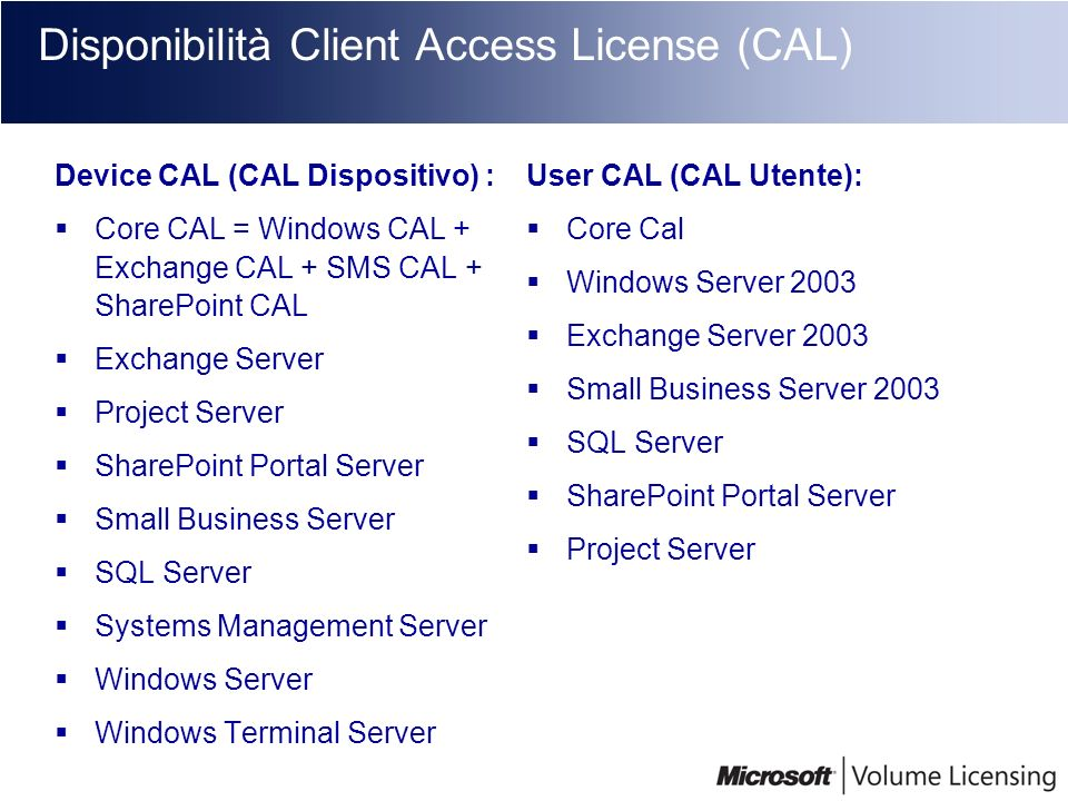 Disponibilità Client Access License (CAL) Device CAL (CAL Dispositivo) : Core CAL = Windows CAL + Exchange CAL + SMS CAL + SharePoint CAL Exchange Ser
