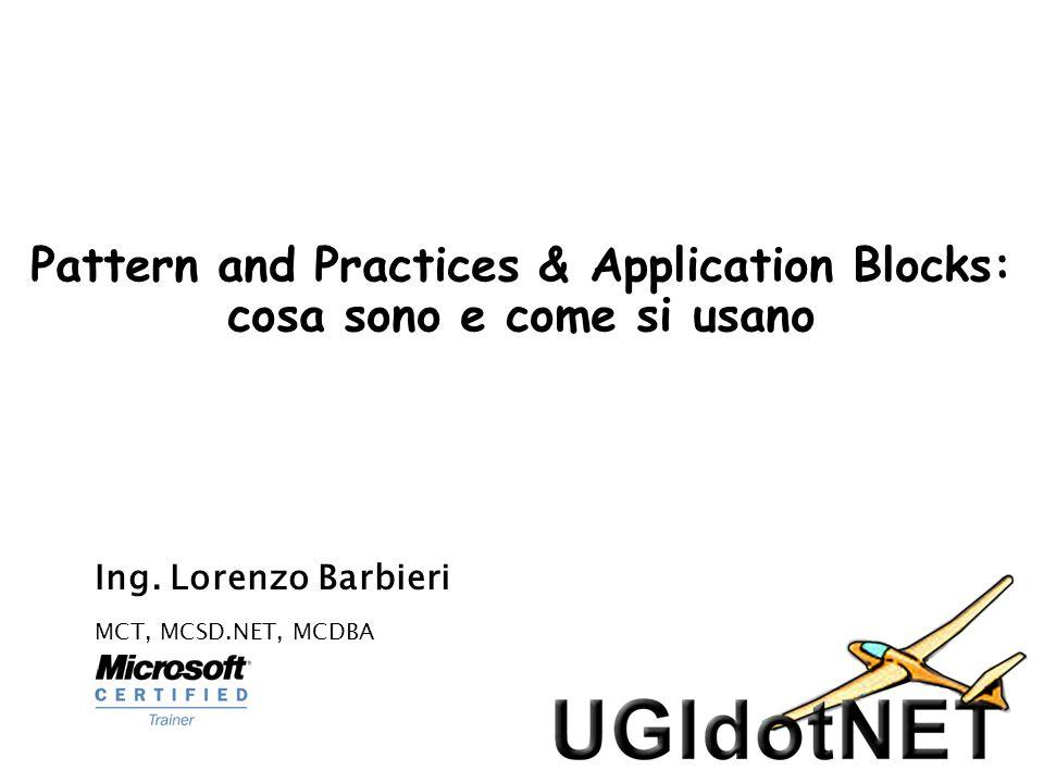Pattern and Practices & Application Blocks: cosa sono e come si usano Ing. Lorenzo Barbieri MCT, MCSD.NET, MCDBA