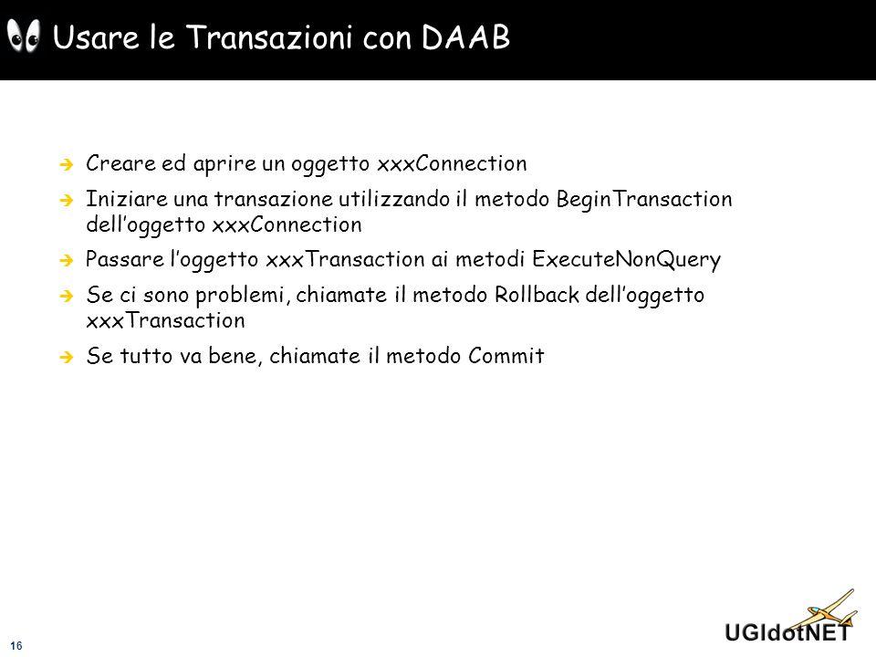 16 Usare le Transazioni con DAAB Creare ed aprire un oggetto xxxConnection Iniziare una transazione utilizzando il metodo BeginTransaction delloggetto