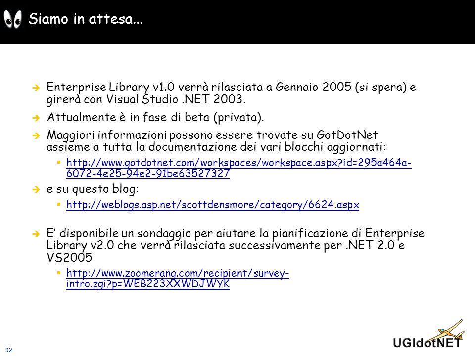 32 Siamo in attesa... Enterprise Library v1.0 verrà rilasciata a Gennaio 2005 (si spera) e girerà con Visual Studio.NET 2003. Attualmente è in fase di