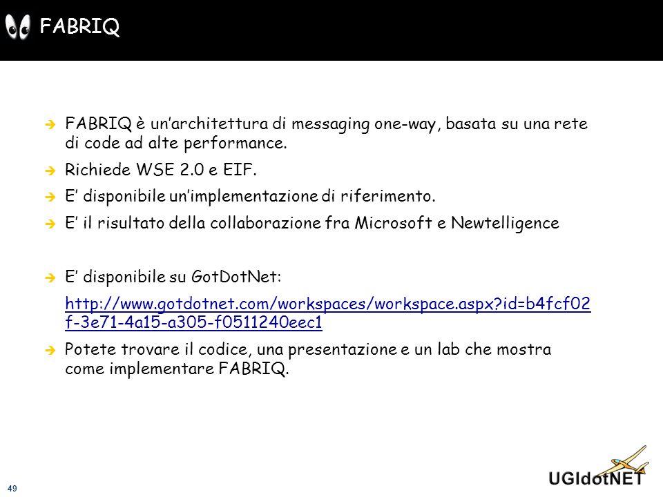 49 FABRIQ FABRIQ è unarchitettura di messaging one-way, basata su una rete di code ad alte performance. Richiede WSE 2.0 e EIF. E disponibile unimplem