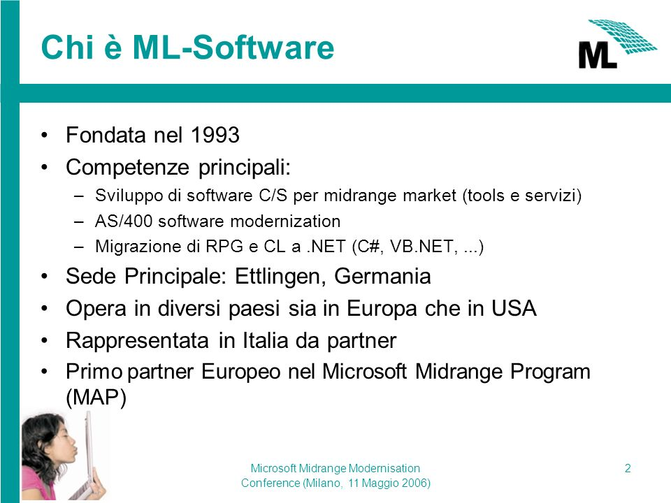 Microsoft Midrange Modernisation Conference (Milano, 11 Maggio 2006) 2 Chi è ML-Software Fondata nel 1993 Competenze principali: –Sviluppo di software C/S per midrange market (tools e servizi) –AS/400 software modernization –Migrazione di RPG e CL a.NET (C#, VB.NET,...) Sede Principale: Ettlingen, Germania Opera in diversi paesi sia in Europa che in USA Rappresentata in Italia da partner Primo partner Europeo nel Microsoft Midrange Program (MAP)