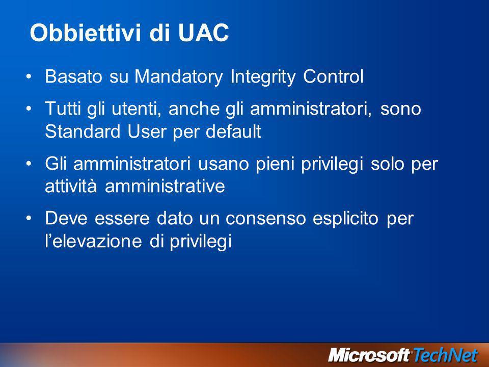 Obbiettivi di UAC Basato su Mandatory Integrity Control Tutti gli utenti, anche gli amministratori, sono Standard User per default Gli amministratori