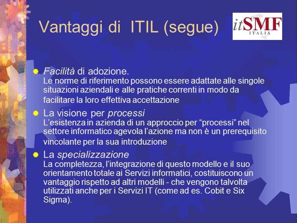 Vantaggi di ITIL (segue) Facilità di adozione. Le norme di riferimento possono essere adattate alle singole situazioni aziendali e alle pratiche corre