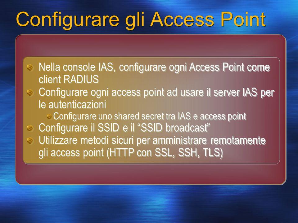 Configurare gli Access Point Nella console IAS, configurare ogni Access Point come client RADIUS Configurare ogni access point ad usare il server IAS