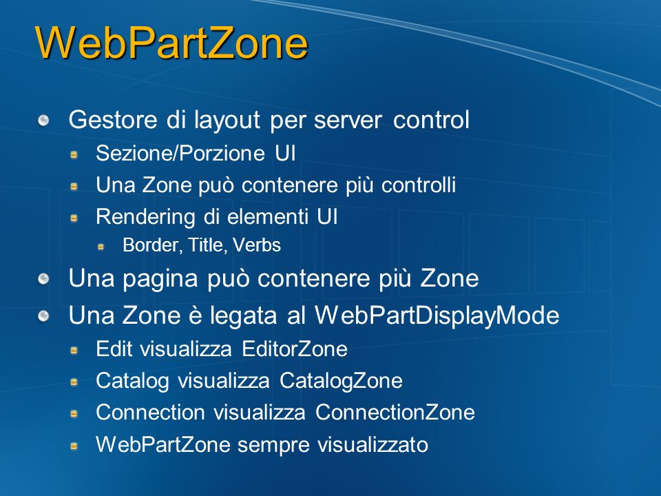 WebPartZone Gestore di layout per server control Sezione/Porzione UI Una Zone può contenere più controlli Rendering di elementi UI Border, Title, Verb