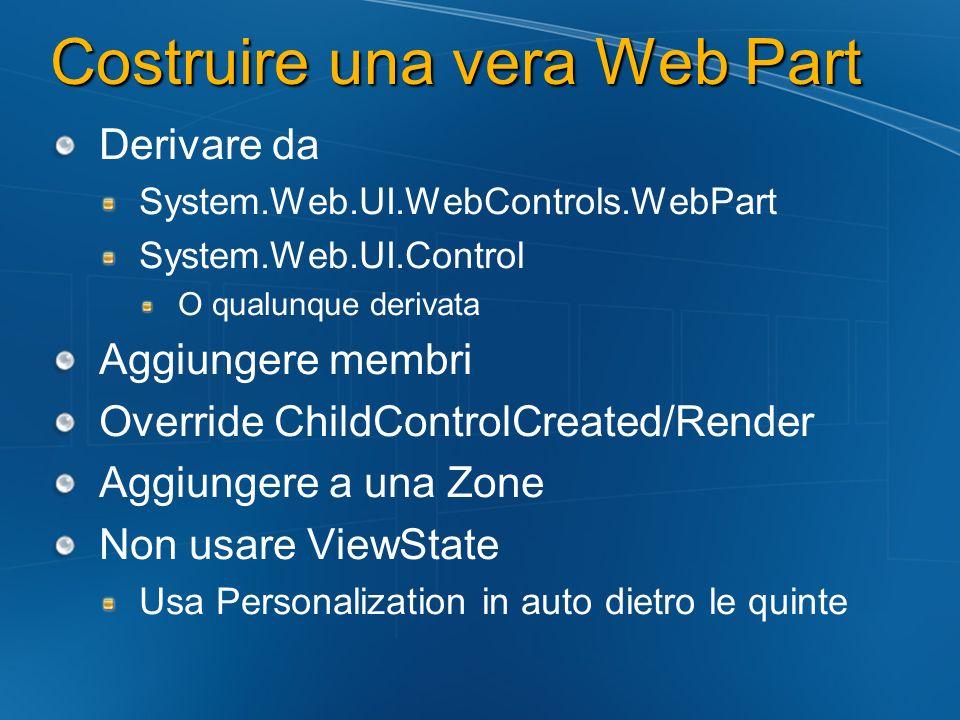 Costruire una vera Web Part Derivare da System.Web.UI.WebControls.WebPart System.Web.UI.Control O qualunque derivata Aggiungere membri Override ChildC