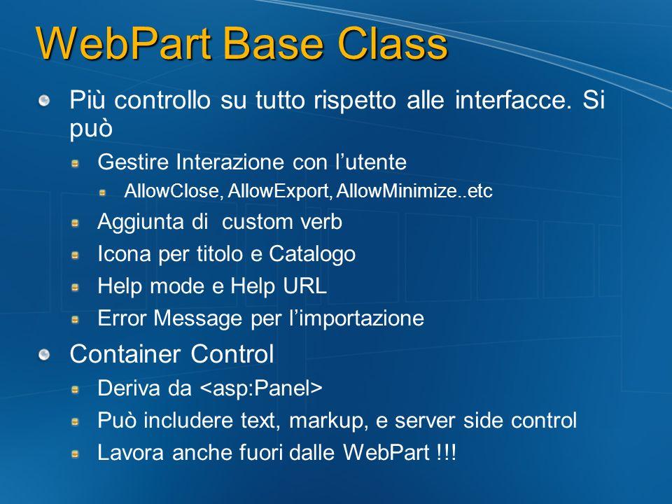WebPart Base Class Più controllo su tutto rispetto alle interfacce. Si può Gestire Interazione con lutente AllowClose, AllowExport, AllowMinimize..etc