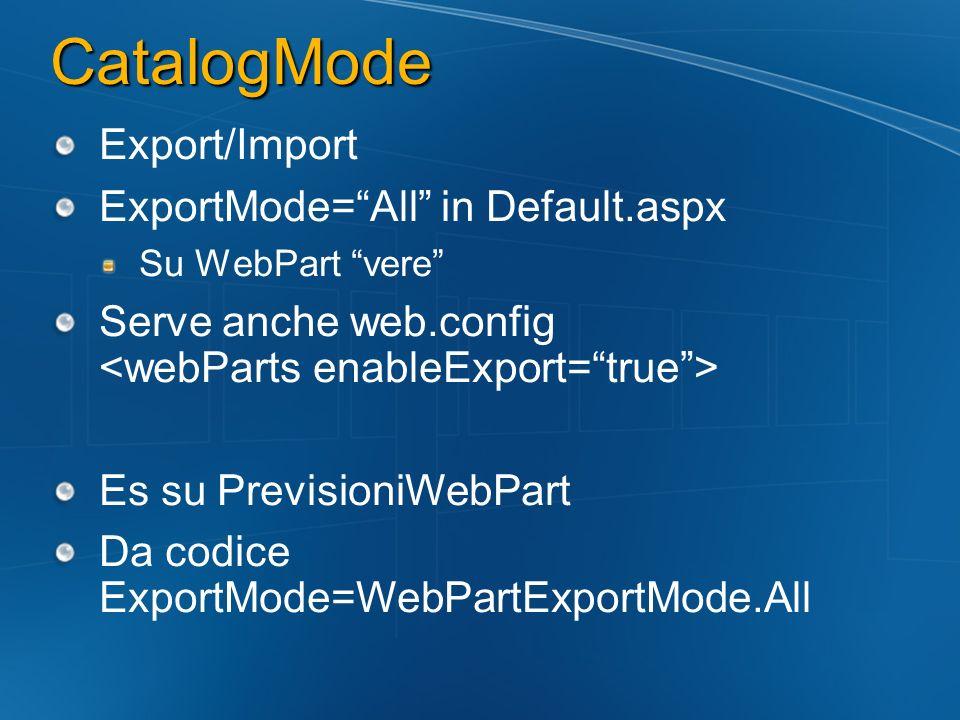 CatalogMode Export/Import ExportMode=All in Default.aspx Su WebPart vere Serve anche web.config Es su PrevisioniWebPart Da codice ExportMode=WebPartEx