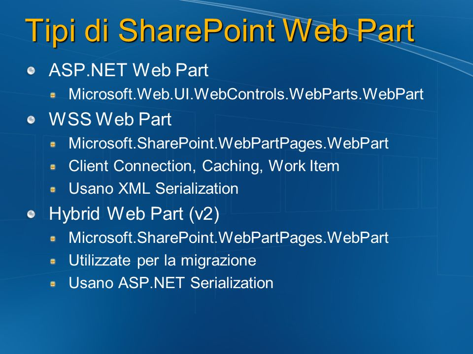 Tipi di SharePoint Web Part ASP.NET Web Part Microsoft.Web.UI.WebControls.WebParts.WebPart WSS Web Part Microsoft.SharePoint.WebPartPages.WebPart Client Connection, Caching, Work Item Usano XML Serialization Hybrid Web Part (v2) Microsoft.SharePoint.WebPartPages.WebPart Utilizzate per la migrazione Usano ASP.NET Serialization