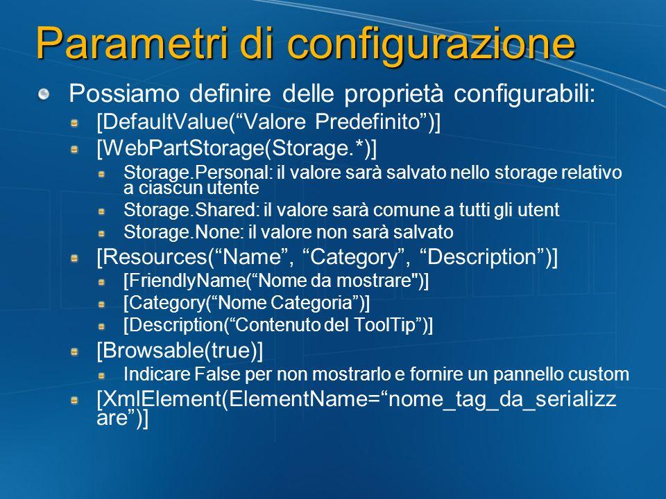 Parametri di configurazione Possiamo definire delle proprietà configurabili: [DefaultValue(Valore Predefinito)] [WebPartStorage(Storage.*)] Storage.Pe