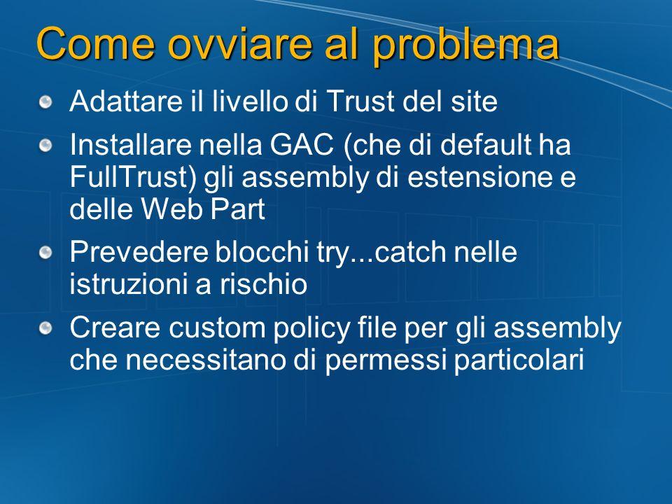 Come ovviare al problema Adattare il livello di Trust del site Installare nella GAC (che di default ha FullTrust) gli assembly di estensione e delle W