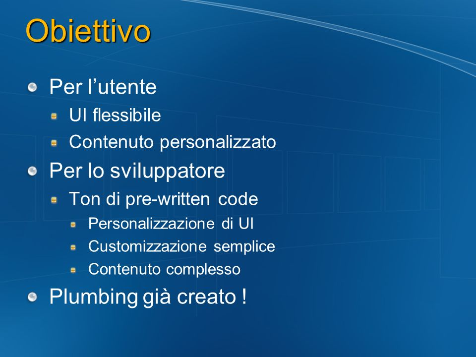 Obiettivo Per lutente UI flessibile Contenuto personalizzato Per lo sviluppatore Ton di pre-written code Personalizzazione di UI Customizzazione sempl