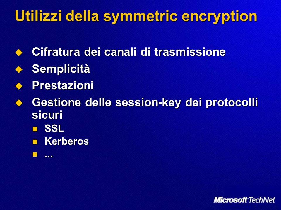 Utilizzi della symmetric encryption Cifratura dei canali di trasmissione Cifratura dei canali di trasmissione Semplicità Semplicità Prestazioni Presta
