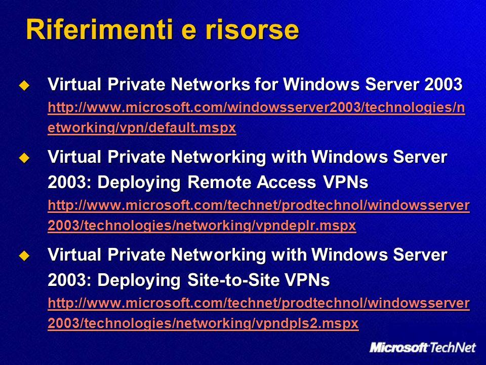 Riferimenti e risorse Virtual Private Networks for Windows Server 2003 http://www.microsoft.com/windowsserver2003/technologies/n etworking/vpn/default