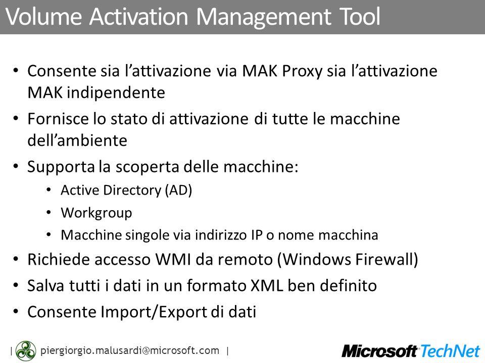 | piergiorgio.malusardi@microsoft.com | MAK proxy con VMAT 1.Trova le macchine con Windows Vista in Active Directory (LDAP) o usando le Network Discovery API (NetServerEnum()) 2.Applica la chiave MAK e raccoglie gli Installation ID (IID) usando WMI (opzionalmente esporta in file XML) 3.Si connette a Microsoft via SSL e ottiene i corrispondenti Confirmation Machine ID (CMID) (opzionalmente aggiorna il file XML con i CMID) 4.Attiva i client del MAK Proxy applicando i CMID (opzionalmente importati dal file XML aggiornato: es.