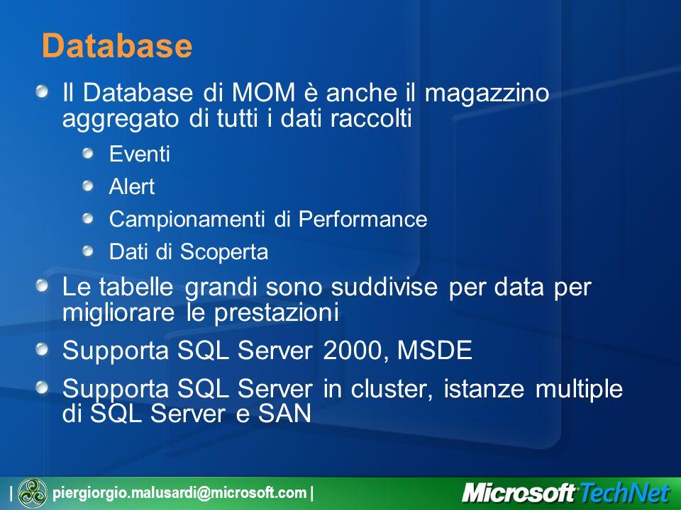 | piergiorgio.malusardi@microsoft.com | Database Il Database di MOM è anche il magazzino aggregato di tutti i dati raccolti Eventi Alert Campionamenti di Performance Dati di Scoperta Le tabelle grandi sono suddivise per data per migliorare le prestazioni Supporta SQL Server 2000, MSDE Supporta SQL Server in cluster, istanze multiple di SQL Server e SAN