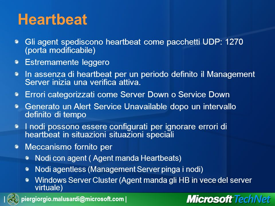 | piergiorgio.malusardi@microsoft.com | Heartbeat Gli agent spediscono heartbeat come pacchetti UDP: 1270 (porta modificabile) Estremamente leggero In assenza di heartbeat per un periodo definito il Management Server inizia una verifica attiva.