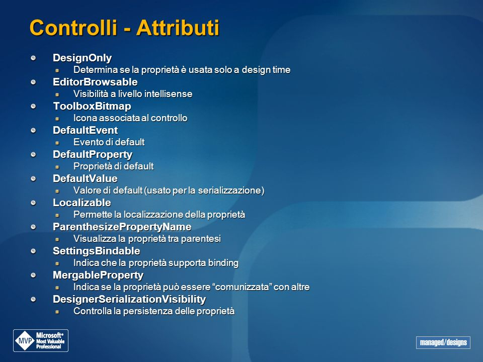 Controlli - Attributi DesignOnly Determina se la proprietà è usata solo a design time EditorBrowsable Visibilità a livello intellisense ToolboxBitmap