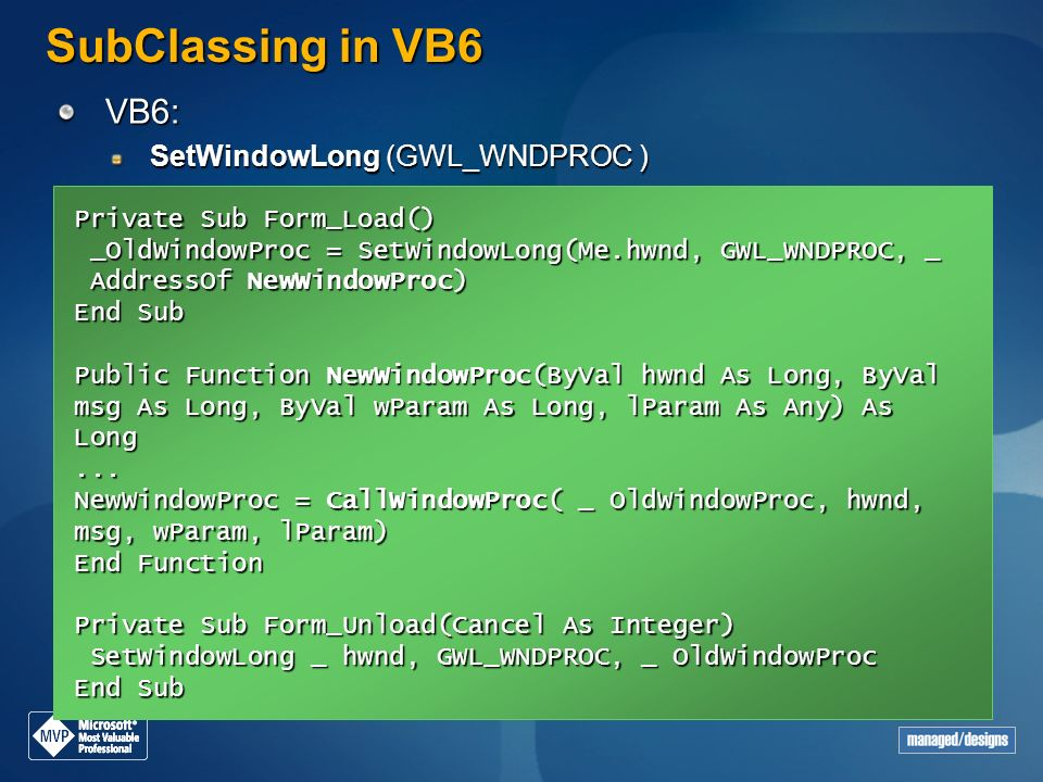 VB6: SetWindowLong (GWL_WNDPROC ) SubClassing in VB6 Private Sub Form_Load() _OldWindowProc = SetWindowLong(Me.hwnd, GWL_WNDPROC, _ AddressOf NewWindo