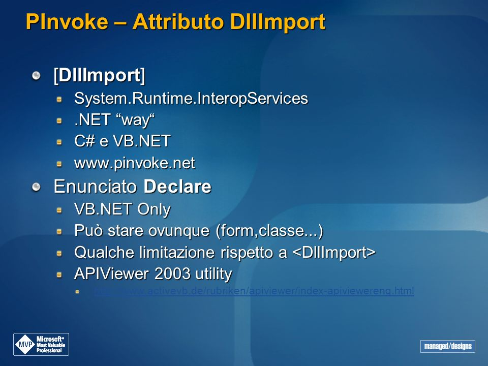 PInvoke – Attributo DllImport [DllImport] System.Runtime.InteropServices.NET way C# e VB.NET www.pinvoke.net Enunciato Declare VB.NET Only Può stare ovunque (form,classe...) Qualche limitazione rispetto a Qualche limitazione rispetto a APIViewer 2003 utility http://www.activevb.de/rubriken/apiviewer/index-apiviewereng.html