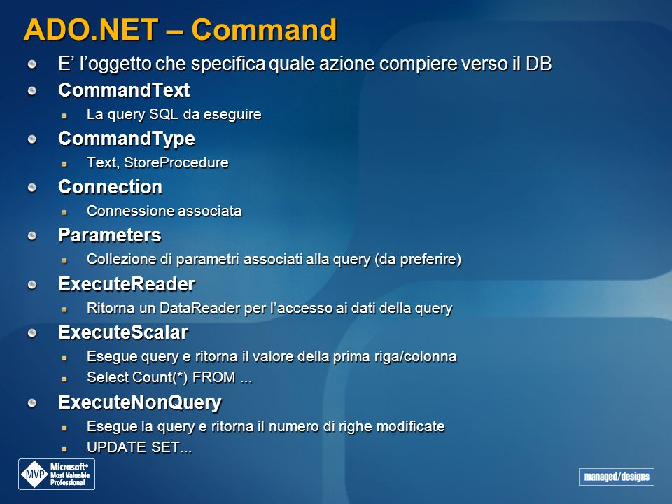 ADO.NET – Command E loggetto che specifica quale azione compiere verso il DB CommandText La query SQL da eseguire CommandType Text, StoreProcedure Con