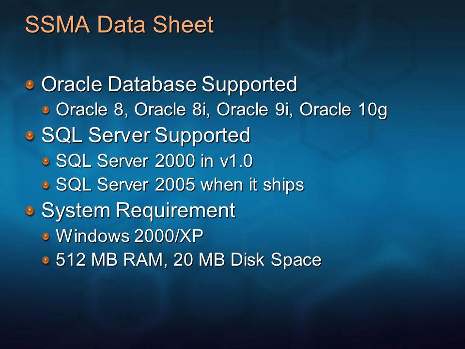 SSMA Data Sheet Oracle Database Supported Oracle 8, Oracle 8i, Oracle 9i, Oracle 10g SQL Server Supported SQL Server 2000 in v1.0 SQL Server 2005 when