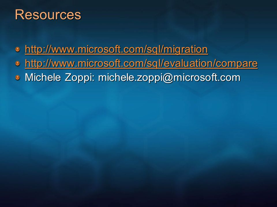 Resources http://www.microsoft.com/sql/migration http://www.microsoft.com/sql/evaluation/compare Michele Zoppi: michele.zoppi@microsoft.com