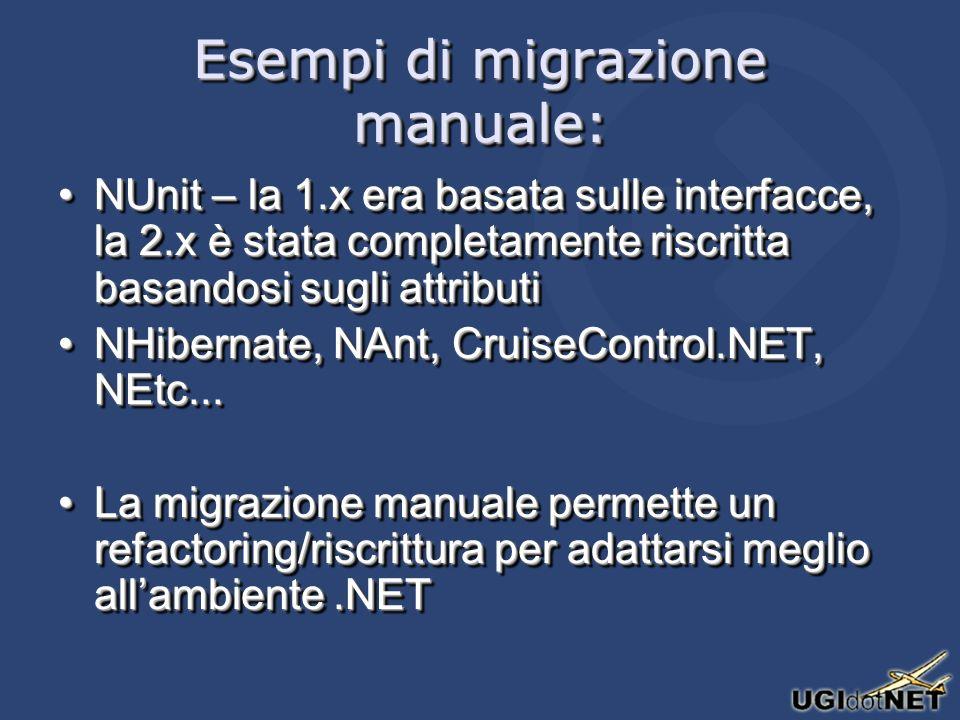 Esempi di migrazione manuale: NUnit – la 1.x era basata sulle interfacce, la 2.x è stata completamente riscritta basandosi sugli attributiNUnit – la 1.x era basata sulle interfacce, la 2.x è stata completamente riscritta basandosi sugli attributi NHibernate, NAnt, CruiseControl.NET, NEtc...NHibernate, NAnt, CruiseControl.NET, NEtc...