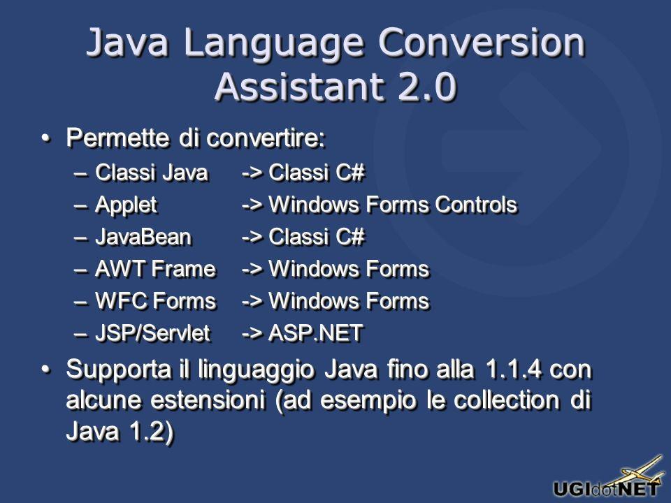 Java Language Conversion Assistant 2.0 Permette di convertire:Permette di convertire: –Classi Java-> Classi C# –Applet-> Windows Forms Controls –JavaBean-> Classi C# –AWT Frame-> Windows Forms –WFC Forms-> Windows Forms –JSP/Servlet-> ASP.NET Supporta il linguaggio Java fino alla 1.1.4 con alcune estensioni (ad esempio le collection di Java 1.2)Supporta il linguaggio Java fino alla 1.1.4 con alcune estensioni (ad esempio le collection di Java 1.2) Permette di convertire:Permette di convertire: –Classi Java-> Classi C# –Applet-> Windows Forms Controls –JavaBean-> Classi C# –AWT Frame-> Windows Forms –WFC Forms-> Windows Forms –JSP/Servlet-> ASP.NET Supporta il linguaggio Java fino alla 1.1.4 con alcune estensioni (ad esempio le collection di Java 1.2)Supporta il linguaggio Java fino alla 1.1.4 con alcune estensioni (ad esempio le collection di Java 1.2)