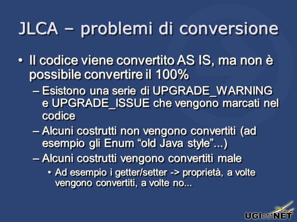JLCA – problemi di conversione Il codice viene convertito AS IS, ma non è possibile convertire il 100%Il codice viene convertito AS IS, ma non è possibile convertire il 100% –Esistono una serie di UPGRADE_WARNING e UPGRADE_ISSUE che vengono marcati nel codice –Alcuni costrutti non vengono convertiti (ad esempio gli Enum old Java style...) –Alcuni costrutti vengono convertiti male Ad esempio i getter/setter -> proprietà, a volte vengono convertiti, a volte no...Ad esempio i getter/setter -> proprietà, a volte vengono convertiti, a volte no...