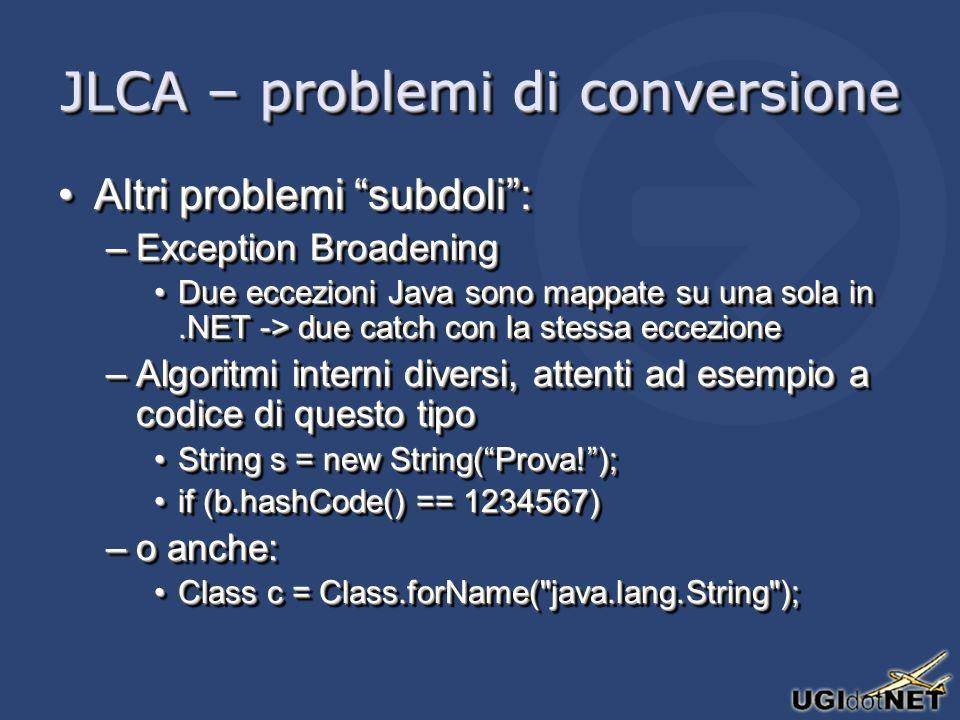 JLCA – problemi di conversione Altri problemi subdoli:Altri problemi subdoli: –Exception Broadening Due eccezioni Java sono mappate su una sola in.NET -> due catch con la stessa eccezioneDue eccezioni Java sono mappate su una sola in.NET -> due catch con la stessa eccezione –Algoritmi interni diversi, attenti ad esempio a codice di questo tipo String s = new String(Prova!);String s = new String(Prova!); if (b.hashCode() == 1234567)if (b.hashCode() == 1234567) –o anche: Class c = Class.forName( java.lang.String );Class c = Class.forName( java.lang.String ); Altri problemi subdoli:Altri problemi subdoli: –Exception Broadening Due eccezioni Java sono mappate su una sola in.NET -> due catch con la stessa eccezioneDue eccezioni Java sono mappate su una sola in.NET -> due catch con la stessa eccezione –Algoritmi interni diversi, attenti ad esempio a codice di questo tipo String s = new String(Prova!);String s = new String(Prova!); if (b.hashCode() == 1234567)if (b.hashCode() == 1234567) –o anche: Class c = Class.forName( java.lang.String );Class c = Class.forName( java.lang.String );