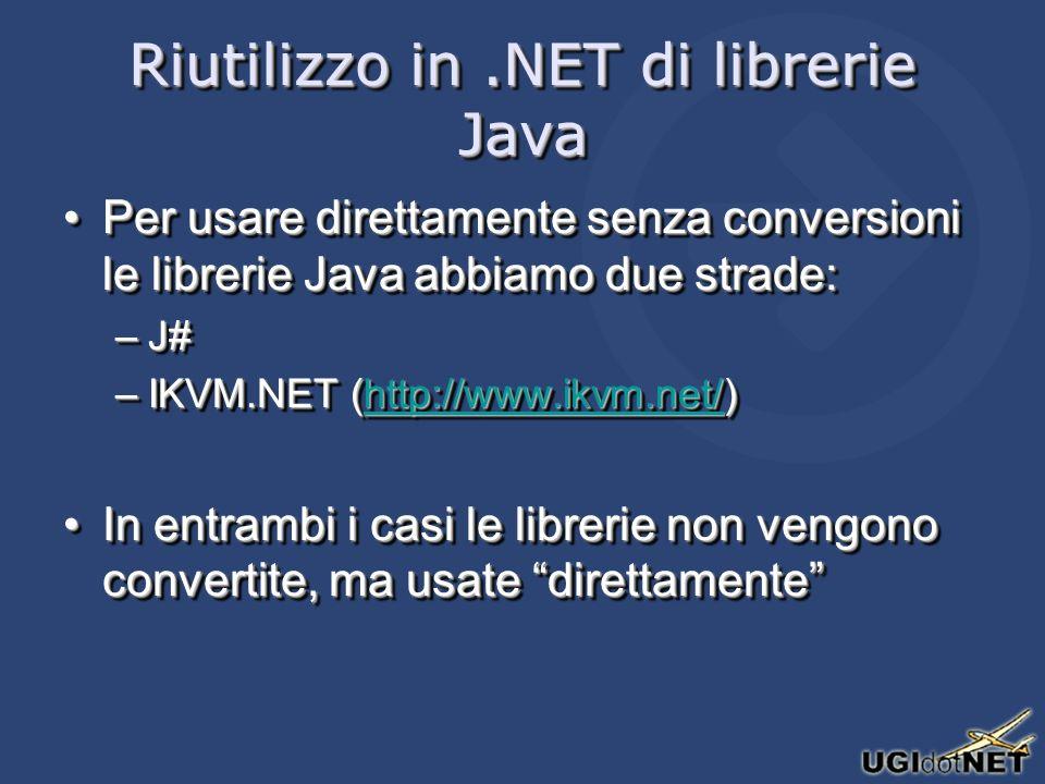 Riutilizzo in.NET di librerie Java Per usare direttamente senza conversioni le librerie Java abbiamo due strade:Per usare direttamente senza conversioni le librerie Java abbiamo due strade: –J# –IKVM.NET (http://www.ikvm.net/) http://www.ikvm.net/ In entrambi i casi le librerie non vengono convertite, ma usate direttamenteIn entrambi i casi le librerie non vengono convertite, ma usate direttamente Per usare direttamente senza conversioni le librerie Java abbiamo due strade:Per usare direttamente senza conversioni le librerie Java abbiamo due strade: –J# –IKVM.NET (http://www.ikvm.net/) http://www.ikvm.net/ In entrambi i casi le librerie non vengono convertite, ma usate direttamenteIn entrambi i casi le librerie non vengono convertite, ma usate direttamente
