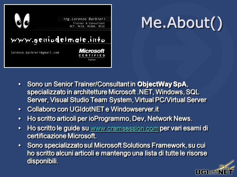 Me.About()Me.About() Sono un Senior Trainer/Consultant in ObjectWay SpA, specializzato in architetture Microsoft.NET, Windows, SQL Server, Visual Studio Team System, Virtual PC/Virtual ServerSono un Senior Trainer/Consultant in ObjectWay SpA, specializzato in architetture Microsoft.NET, Windows, SQL Server, Visual Studio Team System, Virtual PC/Virtual Server Collaboro con UGIdotNET e Windowserver.itCollaboro con UGIdotNET e Windowserver.it Ho scritto articoli per ioProgrammo, Dev, Network News.Ho scritto articoli per ioProgrammo, Dev, Network News.